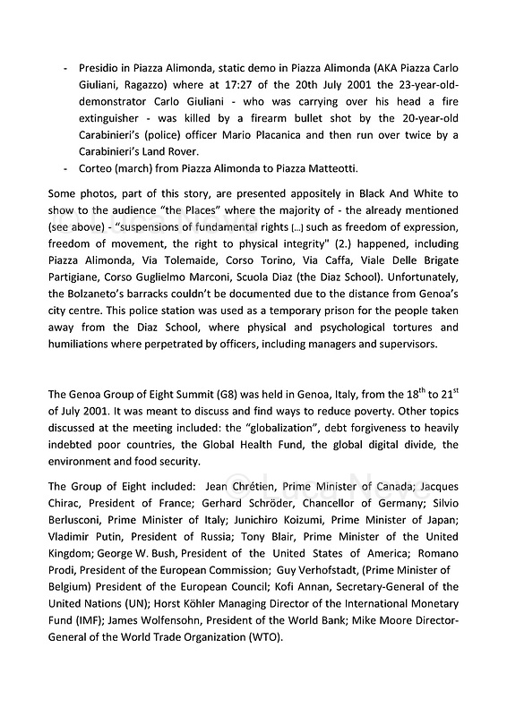 """The photos of this story are presented appositely in Black And White to show to the audience """"the Places"""" where the majority of - the already mentioned (see above) - """"suspensions of fundamental rights […] such as freedom of expression, freedom of movement, the right to physical integrity"""" (2.) happened, including Piazza Alimonda, Via Tolemaide, Corso Torino, Via Caffa, Viale Delle Brigate Partigiane, Corso Guglielmo Marconi, Scuola Diaz (the Diaz School). Unfortunately, the Bolzaneto's barracks couldn't be documented due to the distance from Genoa's city centre. This police station was used as a temporary prison for the people taken away from the Diaz School, where physical and psychological tortures and humiliations where perpetrated by officers, including managers and supervisors.<br /> <br /> All Clickable Links:<br /> <br /> Footnotes, Links, Sources:<br /> <br /> 1. http://bit.do/fRvdg<br /> 2. http://bit.do/fRvdi<br /> 3. http://bit.do/fRvdj<br /> 4. http://bit.do/fRvdn<br /> 5. http://bit.do/fRvdo<br /> 6. 12.10.18 - Sulla Mia Pelle: Stefano Cucchi's Film Screening At CSOA La Strada http://bit.do/fRvdr<br /> 7. http://bit.do/fRvdt & http://bit.do/fRvdu<br /> 8. http://bit.do/fRvdv & http://bit.do/fRvdw & http://bit.do/fRvdx<br /> 9. http://bit.do/fRvdz<br /> 10. http://bit.do/fRvdA<br /> 11. http://bit.do/fRvdB<br /> http://www.veritagiustizia.it/docs/G8_2021_prog_ITA.pdf http://www.veritagiustizia.it/documenti.php & http://www.veritagiustizia.it/doc_eng/<br /> https://www.carlogiuliani.it<br /> https://en.wikipedia.org/wiki/Death_of_Carlo_Giuliani<br /> The bloody battle of Genoa by Nick Davies (Source, The Guardian, 2008): https://www.theguardian.com/world/2008/jul/17/italy.g8"""
