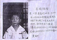 An advert for a young boy that went stolen in south China. The boy was probably stolen.  China's One child policy and the whole nations craving for boys has resulted in a valuable trade in the highly prized young boys.  As well as boys being stolen and sold into the coutry-side, the policy has resulted in a massive inbalance in the sexes with sometimes more than wtice as many boys as girls in some areas of China.