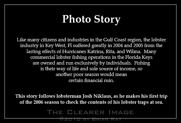 Photo Story..Like many citizens and industries in the Gulf Coast region, the lobster industry in Key West, Fl suffered greatly in 2004 and 2005 from the lasting effects of Hurricanes Katrina, Rita, and Wilma.  Many commercial lobster fishing operations in the Florida Keys are owned and run exclusively by individuals.  Fishing is their way of life and sole source of income, so another poor season would mean certain financial ruin...This story follows lobsterman Josh Niklaus, as he makes his first trip of the 2006 season to check the contents of his lobster traps at sea.