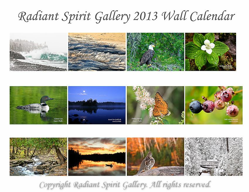"""2013 Wall Calendar by Radiant Spirit Gallery...images and reflections echoing the wilderness.<br /> SOLD OUT FOR 2013; contact us for special orders. Watch for next year's calendar.<br /> <br /> Beautiful images of Northern Minnesota landscapes, flora, and fauna. Created by the husband and wife photography team of Gary L. Fiedler and Dawn M. LaPointe of Radiant Spirit Gallery. 12-month wall calendar measures 17""""x11"""" when hanging, 11""""x8.5"""" when folded."""