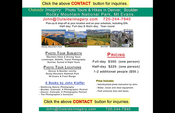 "Click the above ""CONTACT"" button to book a tour or ask questions.<br /> John Kieffer and Outside Imagery LLC offer photo tours, workshops and lectures.<br /> Locations include, but not limited to: Boulder, Denver, Rocky Mountain National Park, Mt Evans, Indian Peaks Wilderness and more. Boulder tours."