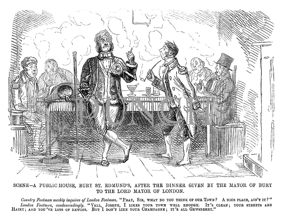 "Scene — A public-house, Bury St Edmund's, after the dinner given by the Mayor of Bury to the Lord Mayor of London. Country Footman meekly inquires of London Footman. ""Pray, Sir, what do you think of our town? A nice place, ain't it?"" London Footman, condescendingly. ""Vell, Joseph, I likes your town well enough. It's clean; your streets are hairy; and you've lots of rewins. But I don't like your champagne; it's all gewsberry."""