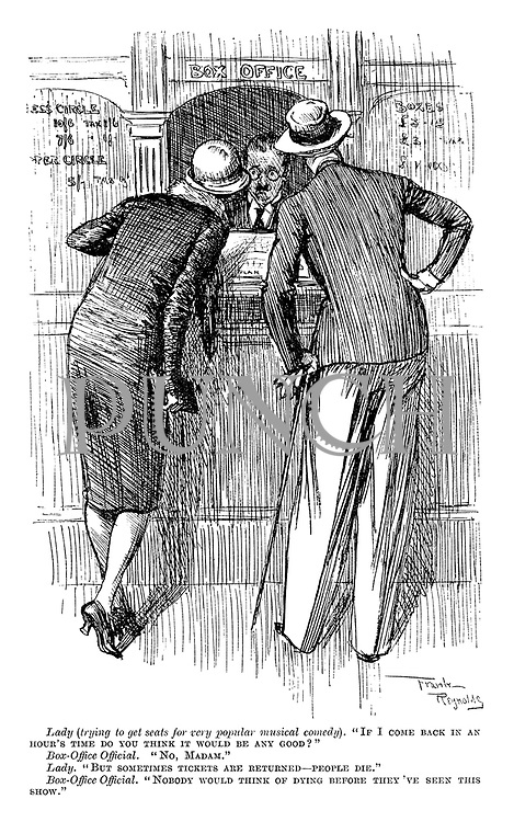 """Lady (trying to get seats for very popular musical comedy). """"If I come back in an hour's time do you think it would be any good?"""" Box-office official. """"No, Madam."""" Lady. """"But sometimes tickets are returned—people die."""" Box-office official. """"Nobody would think of dying before they've seen this show."""""""