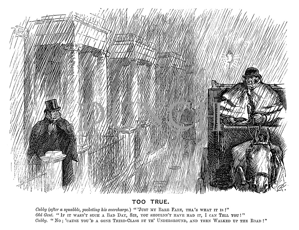 """Too True. Cabby (after a squabble, pocketing his overcharge.) """"Just my bare fare, tha's what it is!"""" Old gent. """"If it wasn't such a bad day, sir, you shouldn't have had it, I can tell you!"""" Cabby. """"No; 'cause you'd a gone third-class by th' Underground, and then walked up the road!"""""""