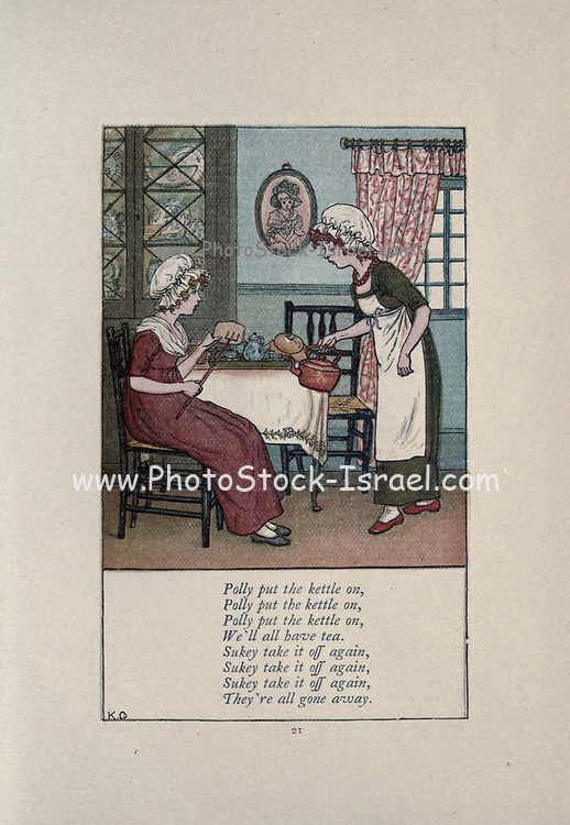 Polly put the kettle on, We'll all have tea. Sukey take it off again, They're all gone Away. from the book Mother Goose : or, The old nursery rhymes by Kate Greenaway, Engraved and Printed by Edmund Evans published in 1881 by George Routledge and Sons London nad New York