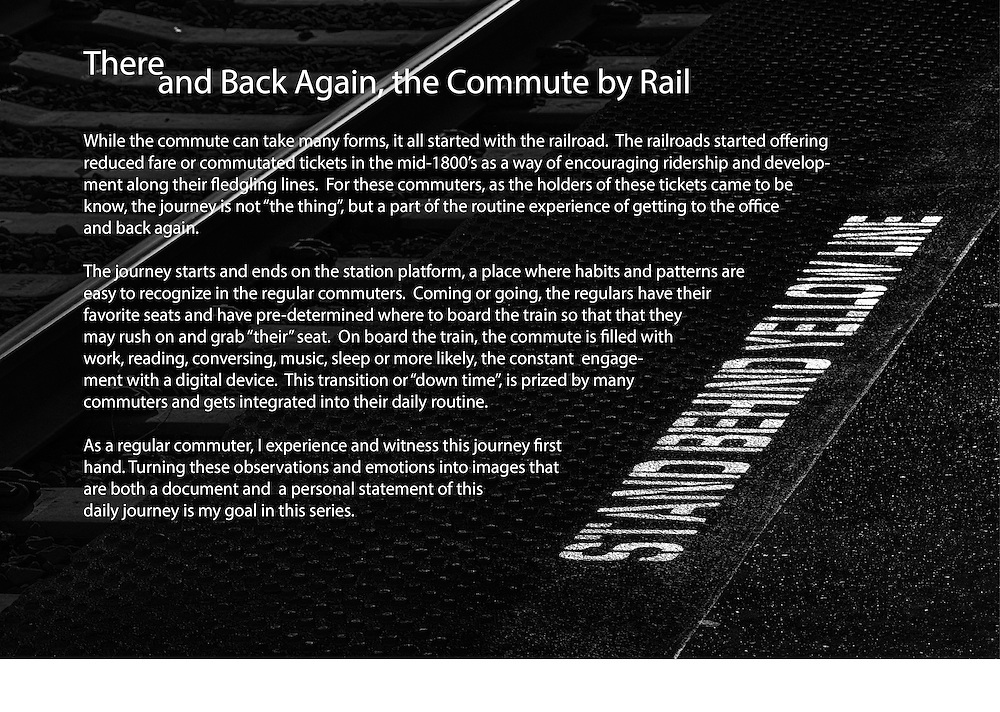 """While the commute can take many forms, it all started with the railroad. The railroads started offering reduced fare or commutated tickets in the mid-1800's as a way of encouraging ridership and development along their fledgling lines. For these commuters, as the holders of these tickets came to be know, the journey is not """"the thing"""", but a part of the routine experience of getting to the office and back again. <br /> <br /> The journey starts and ends on the station platform, a place where habits and patterns are easy to recognize in the regular commuters. Coming or going, the regulars have their favorite seats and have pre-determined where to board the train so that that they may rush on and grab """"their"""" seat. On board the train, the commute is filled with work, reading, conversing, music, sleep or more likely, the constant engagement with a digital device. This transition or """"down time"""", is prized by most commuters and is integrated into their daily routine. <br /> <br /> As a regular commuter, I experience and witness this journey first hand. Turning my observations and emotions into photographs that are both a document as well as a personal statement about what my daily journey is my goal in this series."""