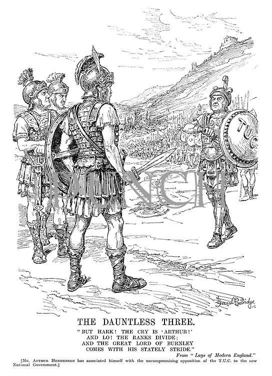 "The Dauntless Three. ""But hark! The cry is 'Arthur!' And lo! The ranks divide; And the great Lord of Burnley comes with his stately stride."" From ""Lays of Modern England."" [Mr Arthur Henderson has associated himself with the uncompromising opposition of the TUC to the new National Government.]"
