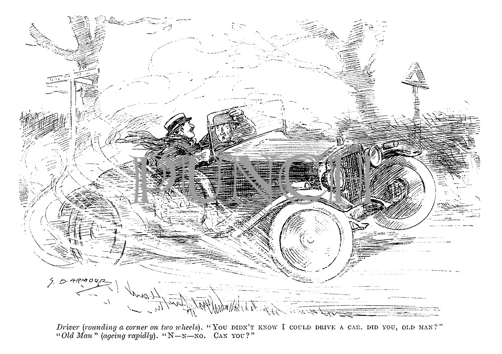 """Driver (rounding a corner on two wheels). """"You didn't know I could drive a car, did you, old man?"""" """"Old Man"""" (ageing rapidly). """"N-n-no. can you?"""""""