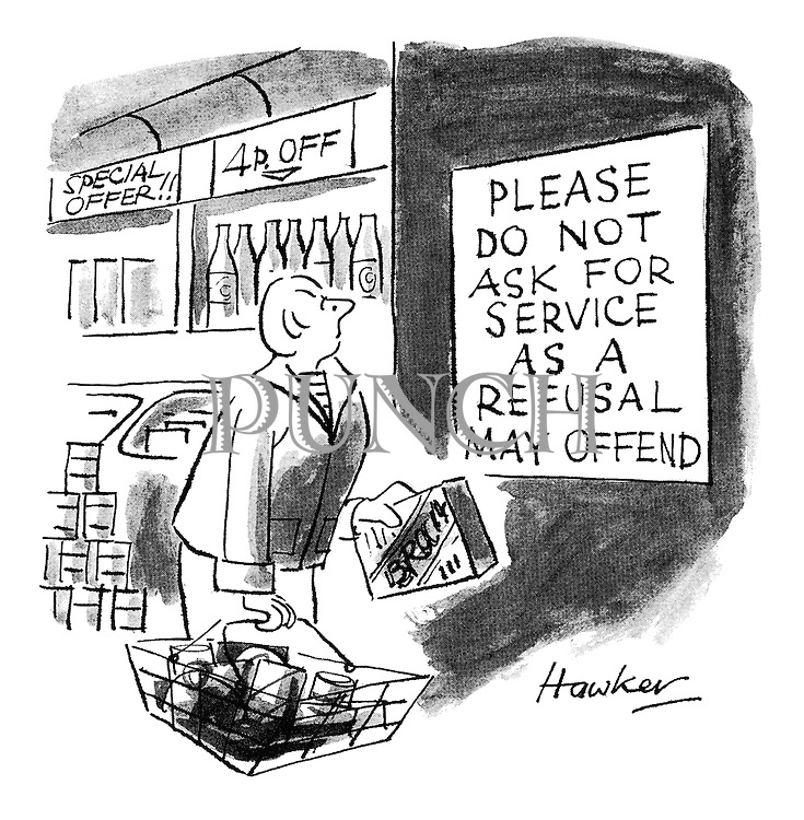 (A sign in a supermarket reads: 'Please do not ask for service as a refusal may offend')