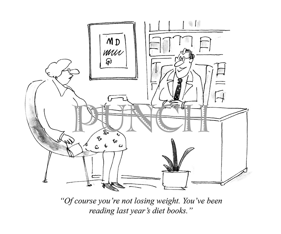 """""""Of course you're not losing weight. You've been reading last year's diet books."""""""