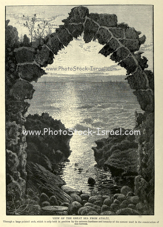VIEW OF THE GREAT SEA FROM ATHLIT [Atlit], Through a large pointed arch, which Is only held in position by the extreme hardness and tenacity of the cement used in the construction of this fortress. Wood engraving of from 'Picturesque Palestine, Sinai and Egypt' by Wilson, Charles William, Sir, 1836-1905; Lane-Poole, Stanley, 1854-1931 Volume 3. Published in by J. S. Virtue and Co 1883