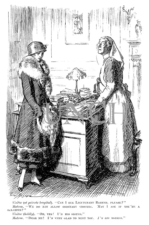 "Visitor (at private hospital). ""Can I see Lieutenant Barker, please?"" Matron. ""We do not allow ordinary visiting. May I ask if you're a relative?"" Visitor (boldly). ""Oh, yes! I'm his sister."" Matron. ""Dear me! I'm very glad to meet you, I'm his mother."""