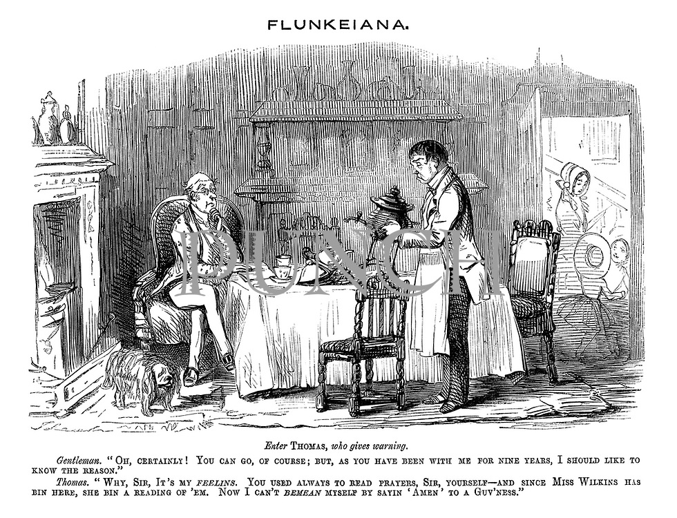 """Flunkeiana. Enter Thomas, who gives warning. Gentlemen. """"Oh, certainly! You can go, of course; But, as you have been with me for nine years, I should like to know the reason."""" Thomas. """"Why, sir, it's my feelins. You used always to read prayers, sir, yourself - and since Miss Wilkins has bin here, she bin a reading of 'em. Now I can't  bemean myself sayin 'Amen' to a guv'ness."""""""