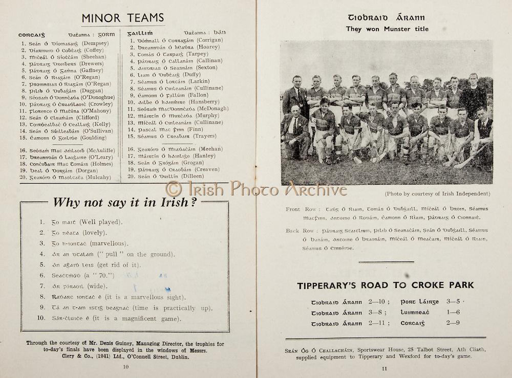 All Ireland Senior Hurling Championship Final,.Programme,.02.09.1951, 09.02.1951, 2nd September 1951,.Wexford 3-9, Tipperary 7-7,.Minor Cork v Galway, .Senior Wexford v Tipperary, .Croke Park, ..Cork Minor Team, Sean Dempsey, Diamurd Coffey, Miceal Sheehan, Padraig Drewers, Padriag Gaffney, Sean O'Regan, Pilib Duggan, Seosam O'Donoghue, Padraig Crowley, Florence O'Mahony, Sean Clifford, Toirdealbac Kelly, Sean O'Sullivan, Eamonn Goulding, Substitutes, Seosam McAuliffe, Breanndan O'Leary, Concubair Holmes, Beal Dorgan, Gearord Mulcahy, ..Galway Minor Team, Domnall Corrigan, Breanndan Hoarey, Tomas Tarpey, Padraig Callinan, Aindrias Sexton, Liam Duffy, Seamus Larkin, Seamus Cullinane Eamonn Fallon, Ailbe Hansberry, Seosam McDonagh, Mairtin Murphy, Miceal Cullinane Pascal Finn, SeamusTrayers, Substitutes, Gearord Meehan, Mairtin Hanley, Sean Grogan, Padraig Creaven, Sean Dilleen, ..Articles, Why not say it in Irish?, Tipperary's Road to Croke Park,