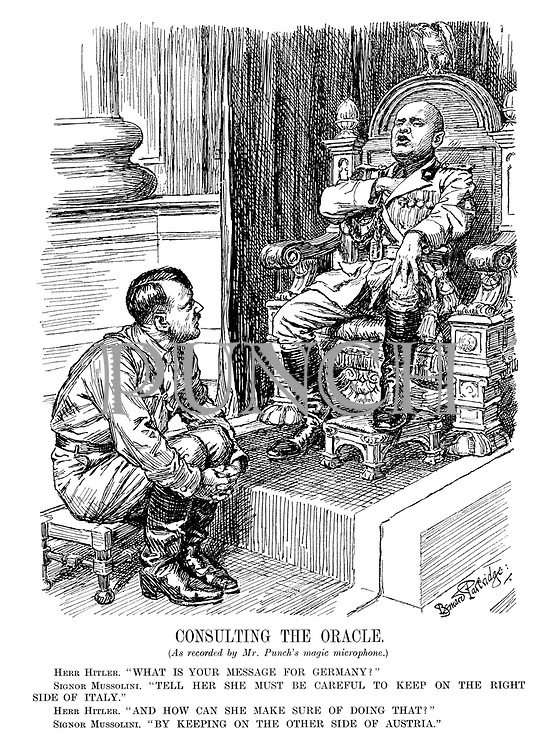 """Consulting The Oracle. (As recorded by Mr. Punch's magic microphone.) Herr Hitler. """"What is your message for Germany?"""" Signor Mussolini. """"Tell her she must be careful to keep on the right side of Italy."""" Herr Hitler. """"And how can she make sure of doing that?"""" Signor Mussolini. """"By keeping on the other side of Austria."""""""