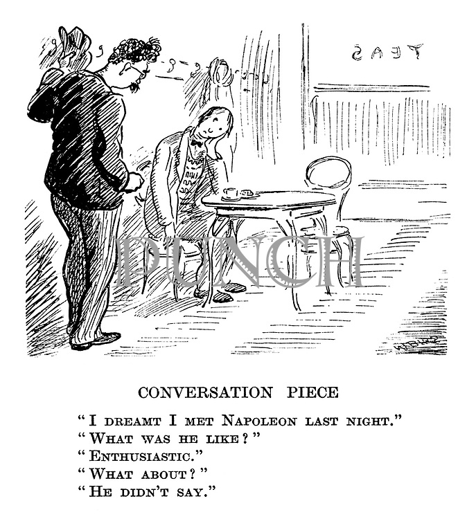 """Conversation Piece. """"I dreamt I met Napoleon last night."""" """"What was he like?"""" """"Enthusiastic."""" """"What about?"""" """"He didn't say."""""""