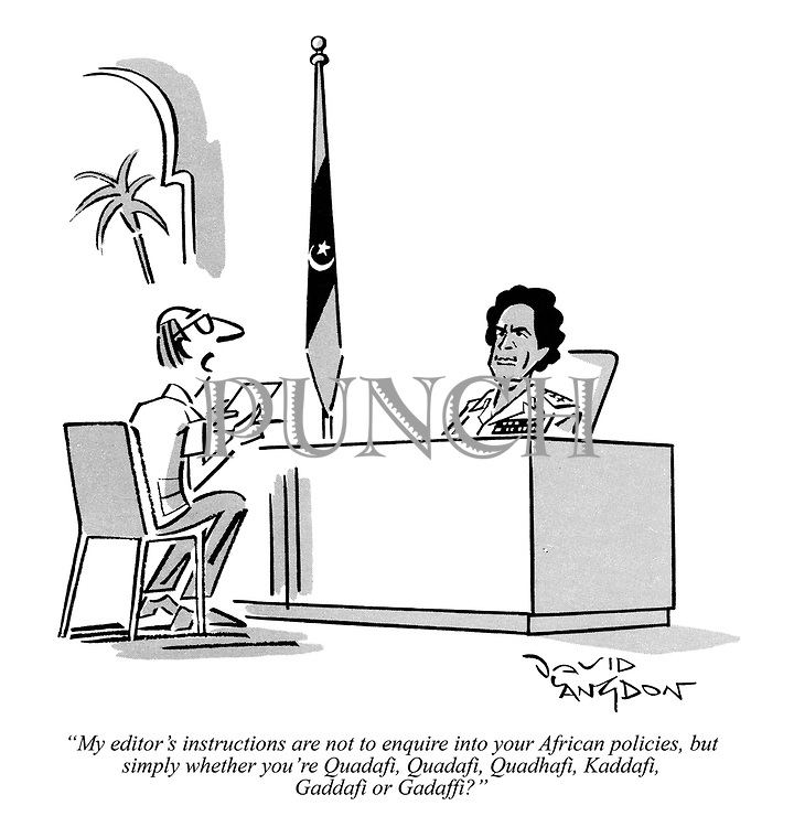 """""""My editor's instructions are not to enquire into your African policies, but simply whether you're Quadafi, Quadafi, Quadhafi, Kaddafi, Gaddafi or Gadaffi?"""""""