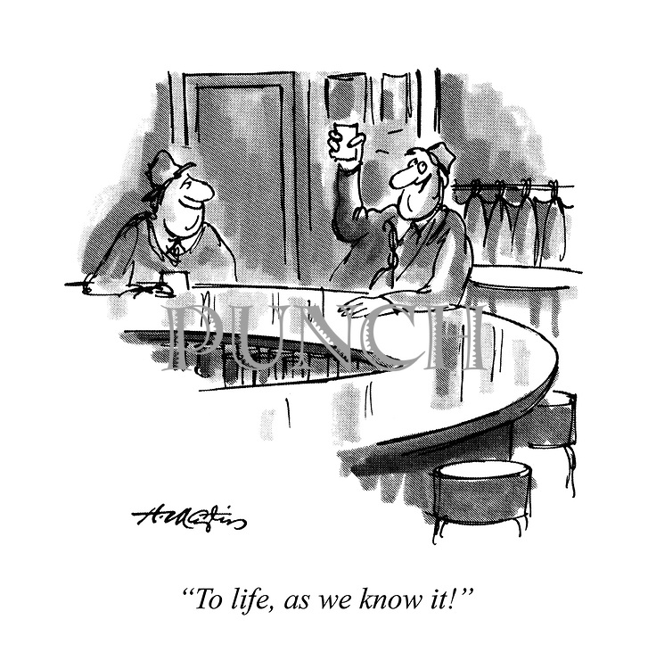"""""""To life, as we know it."""""""