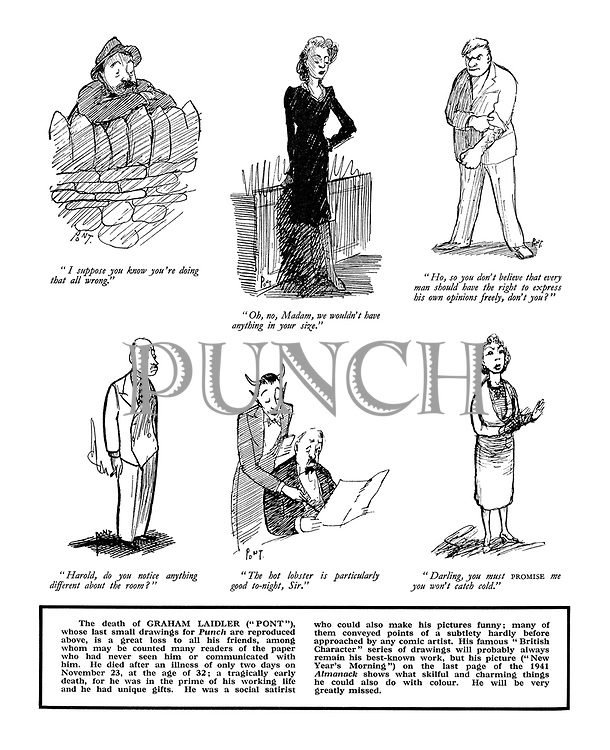 "(Pont's last small drawings for Punch):. ""I suppose you know you're doing that all wrong."".""Oh no, Madam, we wouldn't have anything in your size."".""Ho, so you don't believe that every man should have the right to express his own opinions freely, don't you?"".""Harold, do you notice anything different about the room?"".""The hot lobster is particularly good tonight, Sir."".""Darling, you must promise me you won't catch cold."""