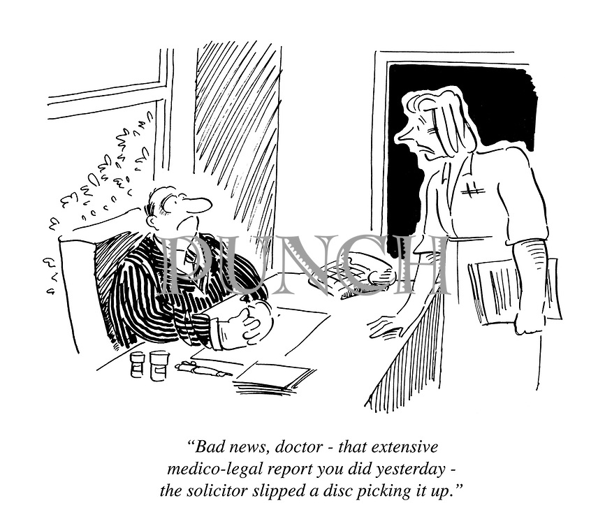 """The bad news, doctor - that extensive medico-legal report you did yesterday - the solicitor slipped a disc picking it up."""