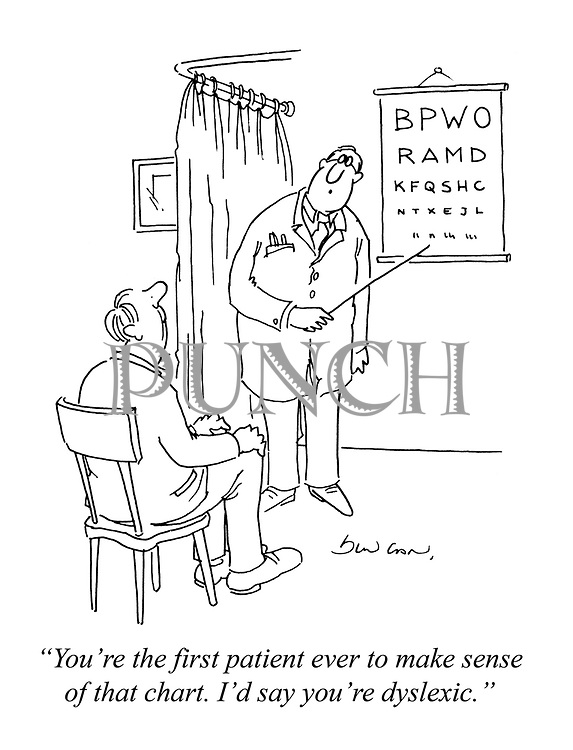 """""""You're the first patient ever to make sense of that chart. I'd say you're dyslexic."""""""