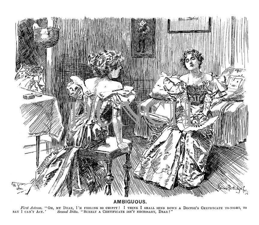 """Ambiguous. First actress. """"Oh, my dear, I'm feeling so chippy! I think I shall send down a doctor's certificate tonight, to say I can't act."""" Second ditto. """"Surely a certificate isn't necessary, dear?"""""""