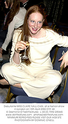 Debutante MISS CLAIRE NALL-CAIN  at a fashion show in London on 15th April 2002.OYY 44