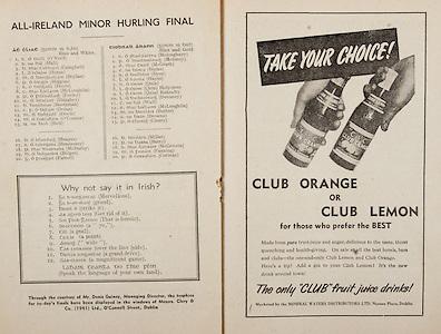 All Ireland Senior Hurling Championship Final,.Programme,.07.09.1952, 09.07.1952, 7th September 1952, .Cork 2-14, Dublin 0-7,.Minor Dublin v Tipperary,.Senior Cork v Dublin, .Croke Park, ..Dublin Minor Team, S O'Neill, S Hall, B. Campbell, L Horan, M Boylan, P. Higgins, S Doyle, C McLoughlin, P Feeley, O Haughey, B Boothman, C F Dolan, M Doyle, M O'Connor, U Bell, Substitutes, B Heapes, S Hennessey, P McDarby, D Bolger, G Farrell, ..Tipperary Minor Team, E. Moloughney, P Moloney, E. McGrath, E Burke, S Dyer, L Hayes, R Quinn, L. Quinn, L Quinn, L Devaney, T Wall, S McLoughlin, M Butler, S Browne, P Cleary, Substitutes, B Millet, P Barry, S McGovern, M Fanning, P Corivan, ..Articles, Why not say it in Irish?, ..Advertisements, Club Orange or Club Lemon Club Fruit Juice Drinks,