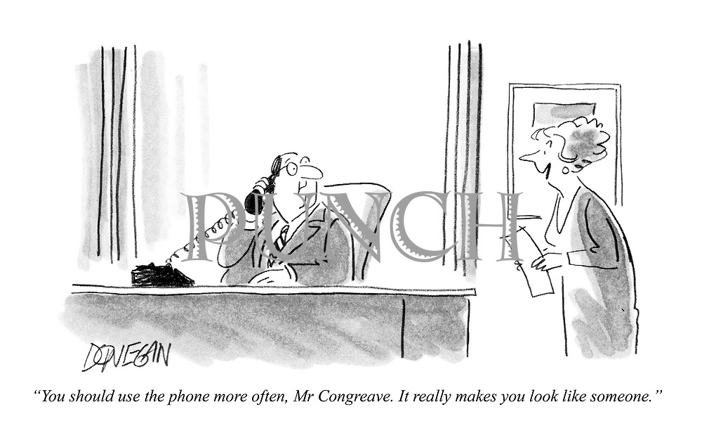 """""""You should use the phone more often, Mr Congreave. It really makes you look like someone."""""""