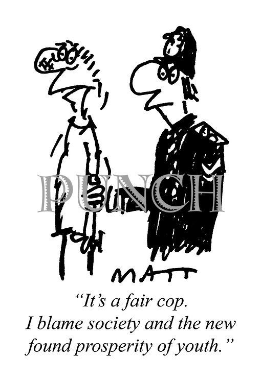 """""""It's a fair cop. I blame society and the new found prosperity of youth."""""""