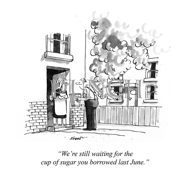 """""""We're still waiting for the cup of sugar you borrowed last June."""""""