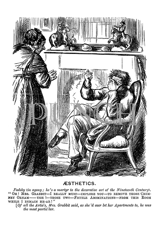 """Aesthetics. Fadsby (in agony; he's a martyr to the decorative art of the Nineteenth Century). """"Oh! Mrs Grabbit - I really must - implore you - to remove those chimney ornam - ugh! those  two - fictile abominations - from this room while I remain he-ar!"""" [Of all the Artis's, Mrs Grabbit said, as she'd ever let her apartments to, he was the most partic'lar."""