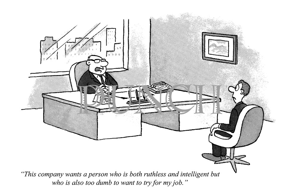 """""""This company wants a person who is both ruthless and intelligent but also too dumb to want to try for my job."""""""