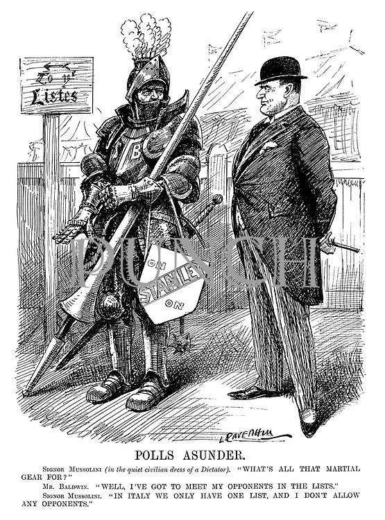 """Polls Asunder. Signor Mussolini (in the quiet civilian dress of a dictator). """"What's all that martial gear for?"""" Mr Baldwin. """"Well, I've got to meet my opponents in the lists."""" Signor Mussolini. """"In Italy we only have one list, and I don't allow any opponents."""" (an InterWar cartoon showing British Prime Minister Stanley Baldwin getting ready for an election battle dressed as a medieval knight with a jousting pole)"""
