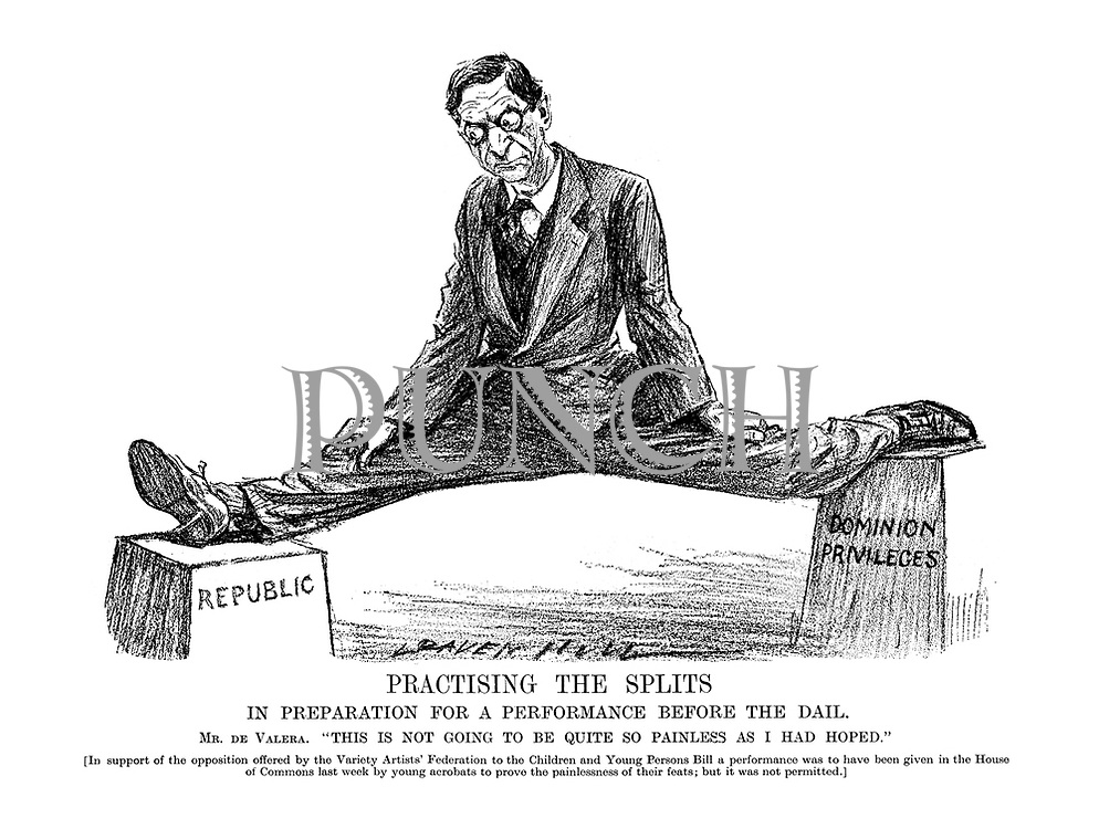 """Practising the splits in preparation for a performance before the Dail. Mr. de Valera. """"This is not going to be quite so painless as I'd hoped."""" [In support of the opposition offered by the Variety Artists' Federation to the Children and Young Persons Bill a performance was to have been given in the House of Commons last week by young acrobats to prove the painlessness of their feats; but it was not permitted.]"""