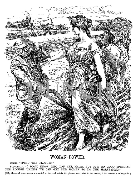 "Woman-Power. Ceres. ""Speed the plough!"" Ploughman. ""I don't know who you are, ma'am, but it's no good speeding the plough unless we can get the women to do the harvesting."" [Fifty thousand more women are wanted on the land to take the place of men called to the colours, if the harvest is to be got in.] (WW1 cartoon showing a shortage of men in farming and a call on women for help due to conscription during WW1)"