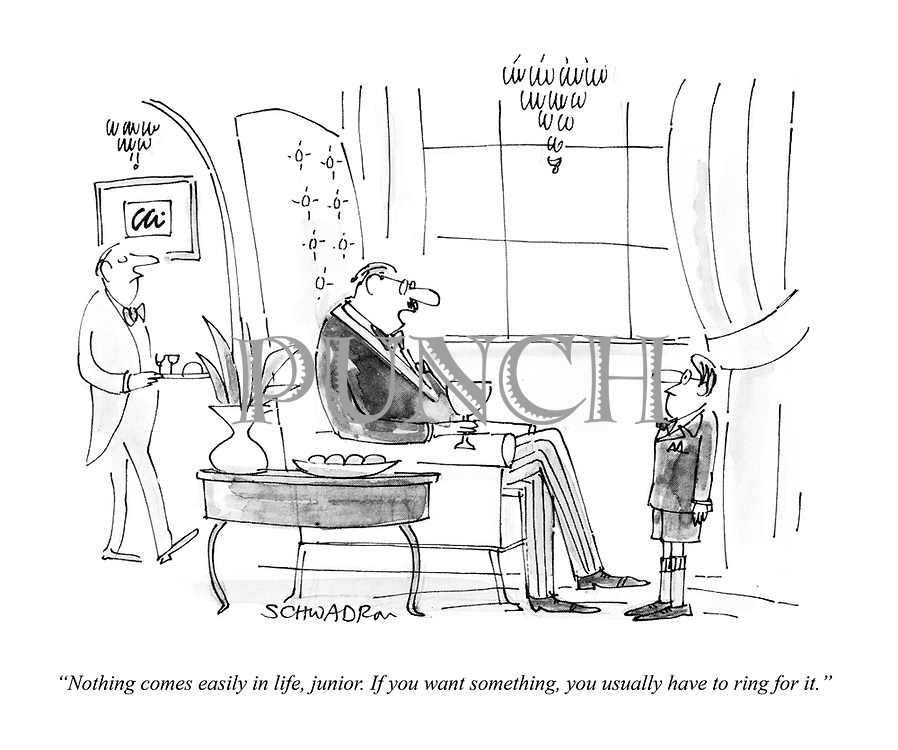 """""""Nothing comes easily in life, junior. If you want something, you usually have to ring for it."""""""