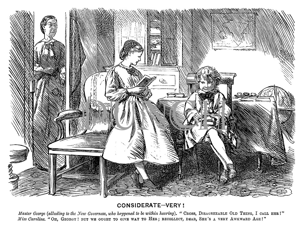 """Considerate - Very! Master George (alluding to the new governess, who happened to be within hearing). """"Cross, disagreeable old thing, I call her!"""" Miss Caroline. """"Oh, Georgy! But we ought to give way to her; Recollect, dear, she's a very awkward age!"""""""