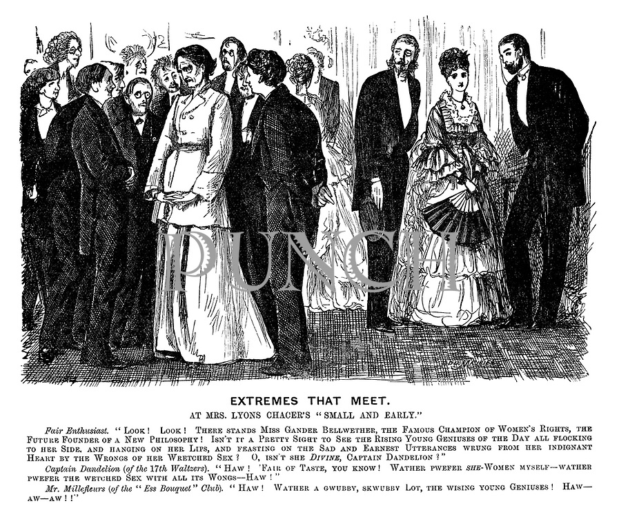 """Extremes that Meet. At Mrs Lyons Chacer's """"small and early."""" Fair Enthusiast. """"Look! Look! There stands Miss Gander Bellwether, the famous champion of women's rights, the future founder of a new philosophy! Isn't it a pretty sight to see the rising young geniuses of the day all flocking to her side, and hanging on her lips, and feasting on the sad and earnest utterances wrung from her indignant heart by the wrongs of her wretched sex? O, isn't she DIVINE, Captain Dandelion?"""" Captain Dandelion (of the 17th Waltzers). """"Haw! 'Fair of taste, you know! Wather pwefer she-women myself - wather pwefer the wretched sex with all its wongs - haw!"""" Mr Millefleurs (of the """"Ess Bouquet"""" Club). """"Haw! Wather a gwubby, skwubby lot, the wising young geniuses! Haw - aw - aw!!"""""""