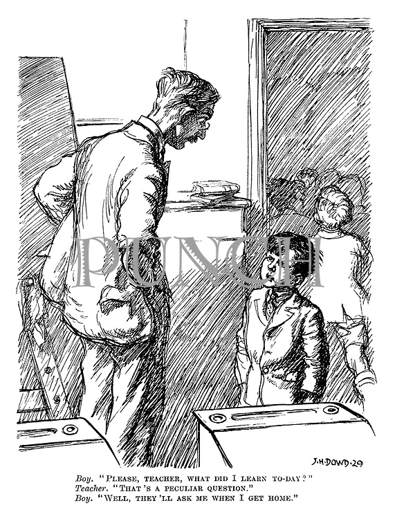 """Boy. """"Please, teacher, what did I learn to-day?"""" Teacher. """"That's a peculiar question."""" Boy. """"Well, they'll ask me when I get home."""""""