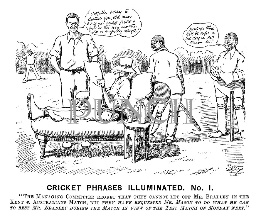 "Cricket Phrases Illuminated. No I. ""The managing committee regret that they cannot let off Mr Bradley in the Kent v Australians match, but they have requested Mr Mason to do what he can to rest Mr Bradley during the match in view of the test match on Monday next."""