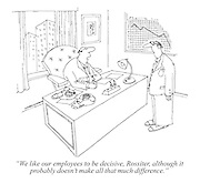 """""""We like our employees to be decisive, Rossiter, although it probably doesn't make all that much difference."""""""