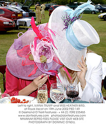 Left to right, IVANA TRUMP and MISS HEATHER BIRD, at Royal Ascot on 19th June 2002.	PBD 149