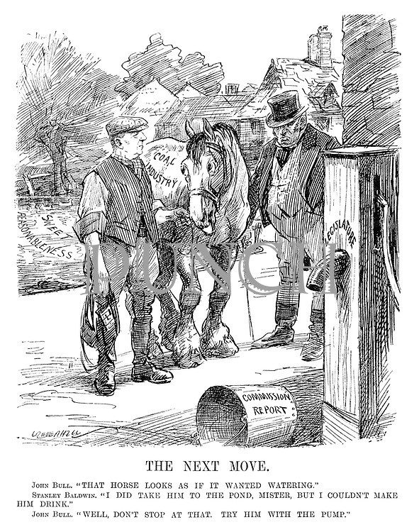 "The Next Move. John Bull. ""That horse looks as if it wanted watering."" Stanley Baldwin. ""I did take him to the pond, Mister, but I couldn't make him drink."" John Bull. ""Well, don't stop at that. Try him with the pump."" (cartoon showing John Bull as a landowner and Stanley Baldwin as a farmer leading his Coal Industry horse from the Sweet Reasonableness pond to the Legislature water pump as a Commision Report bucket lies empty during the InterWar era)"