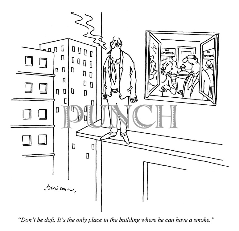 """""""Don't be daft. It's the only place in the building where he can have a smoke."""""""
