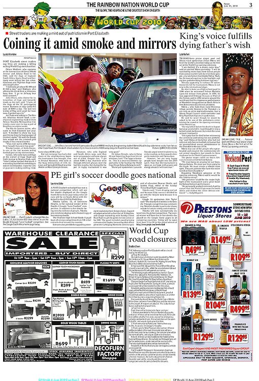 "JUNE 11, 2010.  PORT Elizabeth street traders say they are making a killing selling World Cup merchandise . Prince Makhani, who operates at the intersection of Govan Mbeki Avenue and Albany Road in the CBD, said the flags of England, South Africa, Spain, Brazil and Germany were selling like hot cakes. Ghanaian and Nigerian flags were also sought after. ""I normally get about R1 000 and R1 500 a day,"" said Makhani, who obtains his stock from a Johannesburg firm. ""I go to Jo'burg four times a month."" John Churu, who claims the intersection of Cape and Greyville roads as his turf, said: ""I have all the flags of the 32 participating teams. Business is okay (and) I'm sure of R800 a day. The last two weeks of May were good for business. It picked up a lot."" As Churu was talking to The Herald, Brazilian Ahmed Azad, a mechanical engineering student from Nelson Mandela Metropolitan University, came over to buy a pair of Brazilian car-mirror socks. The Rio de Janeiro native, who came to Port Elizabeth last year, said: ""I decided to show my support for my boys by buying a pair of (mirror) socks."" He said the Brazilians would win the coveted gold trophy if they trained harder. ""They lost out in 2006 because they thought they were too good."" Wineka Gonise, of Wells Estate, is one of the few women selling football gear at city intersections. Gonise, who sells hats and flags at the corner of Cape Road and Sixth Avenue in Newton Park, said: ""I don't follow football that much. I was selling fruit before switching to soccer merchandise. I saw the other guys were making a killing. I take home about R500 a day."""