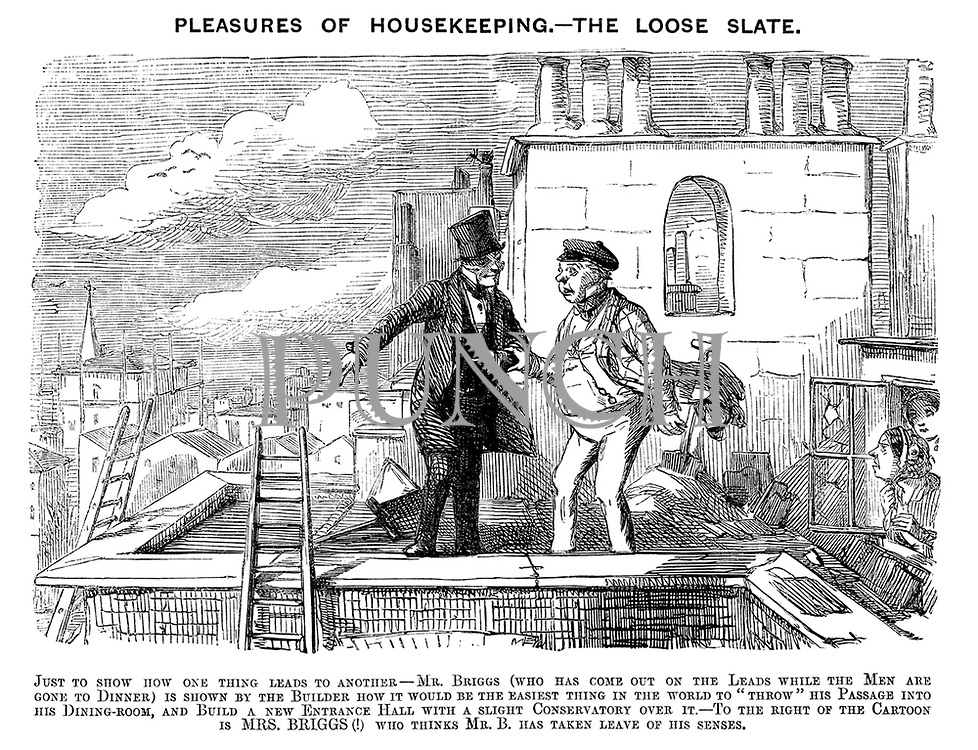"""Pleasures of Housekeeping. - Mrs Briggs (who has come out on the Leads while the Men are gone to Dinner) is shown by the Builder how it would be the easiest thing in the world to """"throw"""" his Passage into his Dining-room, and Build a new Entrance Hall with a slight Conservatory over it.- To the right of the Cartoon is MRS. BRIGGS (!) who thinks Mr. B. has taken leave of his senses."""