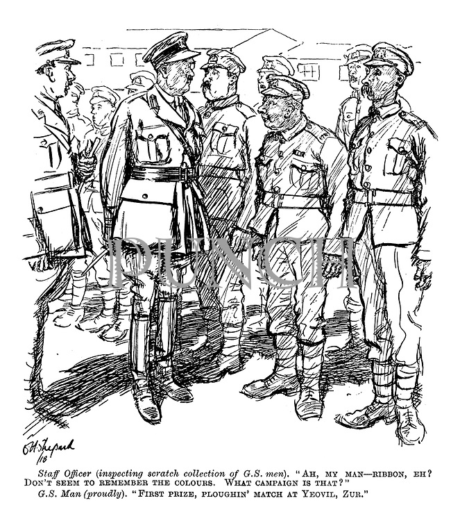 "Staff Officer (inspecting a scratch collection of G.S. men). ""Ah, my man - ribbon, eh? Don't seem to remember the colours. What campaign is that?"" G.S. Man (proudly). ""First prize, ploughin' match at Yeovil, Zur."""