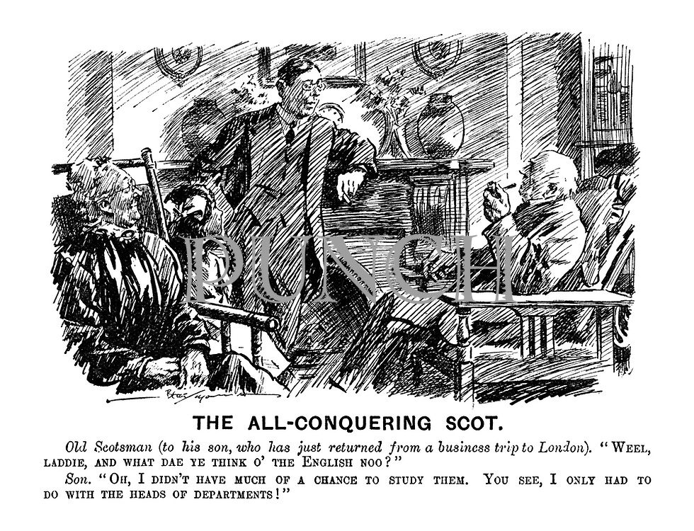"The All-Conquering Scot. Old Scotsman (to his son, who has just returned from a business trip to London). ""Weel, laddie, and what dae ye think o' the English noo?"" Son. ""Oh, I didn't have much of a chance to study them. You see, I only had to do with the heads of departments!"""