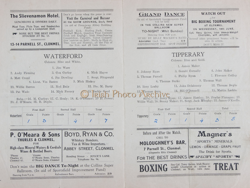 Munster Senior Hurling Championship Semi-Final,  Waterford v Tipperary,.28051944MSHCSF..28.05.1944, 05.28.1944, 28th May 1944, ..Waterford, ..1 Jim Ware, 2 Andy Fleming, 3 Con Curley, 4 Mick Hayes, 5 Matt Creed, 6 Pat Dowling, 7 Sergt Fitzgerald, 8 Lieut Vin Baston, 9 Mick Hickey, 10 Willie Barron, 11 Ned Daly, 12 Pte M Barry, 13 Pat Wade, 14 Mick Feeney, 15 Jackie Good, Subs, 16 M Curley, 17 C Healy, 18 K O'Connor, 19 D Power, 20 J O'Meara, 21 B Doyle, ..Tipperary,..1 James Maher, 2 Johnny Ryan, 3 Gerald Cornally, 4 John Maher, 5 Thomas Purcell, 6 Phillip Ryan, 7 Florence Coffey, 8 Thomas Burke, 9 Thomas Wall, 10 Rory Leahy, 11 John Delahunty,  12 Thomas Doyle, 13 Thomas Joye, 14 Bill O'Donnell, 15 Martin Larkin, Subs, 16 Jerry Ryan, 17 James Hanley, 18 Peadar Flanagan, 19 Willie Wall, 20 Sonny Maher, 21 Sergt Jack Murphy, 22 James O'Keeffe, ..Slievenamon Hotel, ..P O'Meara and Sons, Thurles and Clonmel, ..Boyd and Ryan and Co, Abbey Street Clonmel, ..Moloughney's Bar 7 Parnell St, Clonmel, ..Magner's Sprts Minerals, ...